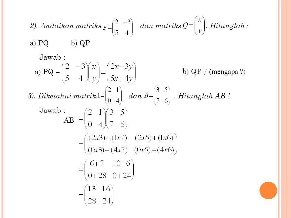 1). Jika P = (1 -2 3) dan Q =. Tentukan kali dari matriks P xQ dan QxP Jawab: PQ = (1 -2 3) = 1x6+(-2)x5+(3)x-4 = - 16 QP = (1 -2 3) = 6 -12 18 5 -10