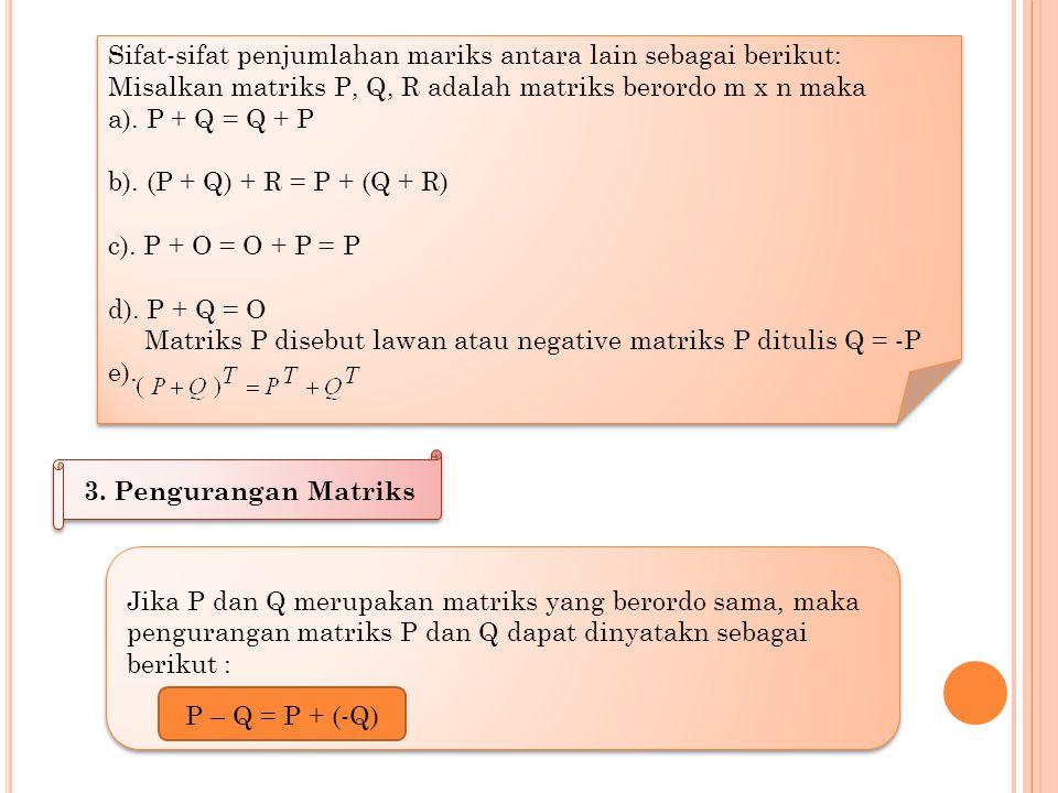 2. Lawan (Negatif) Suatu Matriks Jika P dan Q adalah dua matriks berordo sama dan P + Q = Q + P = 0 maka Q disbut lawan dari P ditulis Q = -P Misal ma