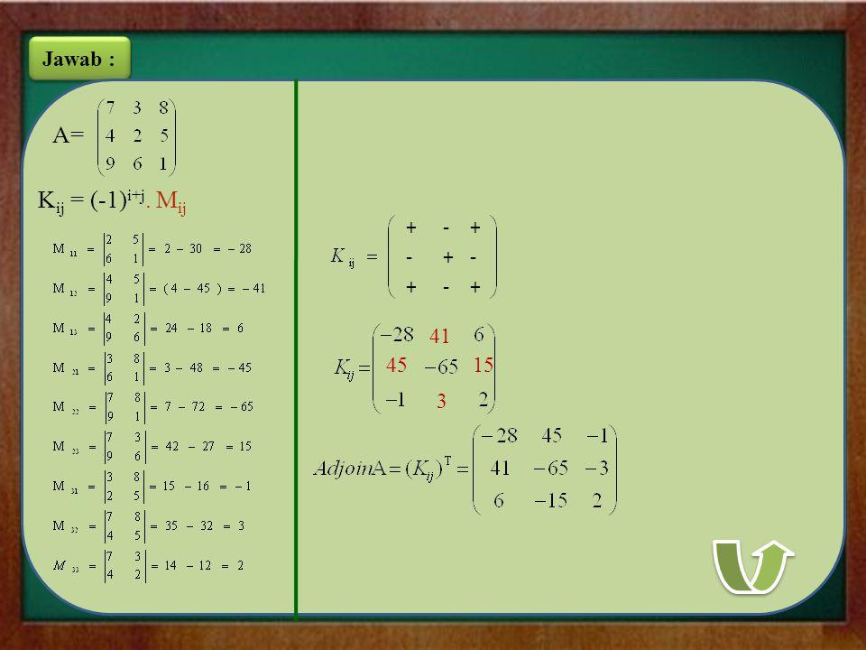 Jawab : K ij = (-1) i+j. M ij A= +-+ + ++ -- - 41 4515 3