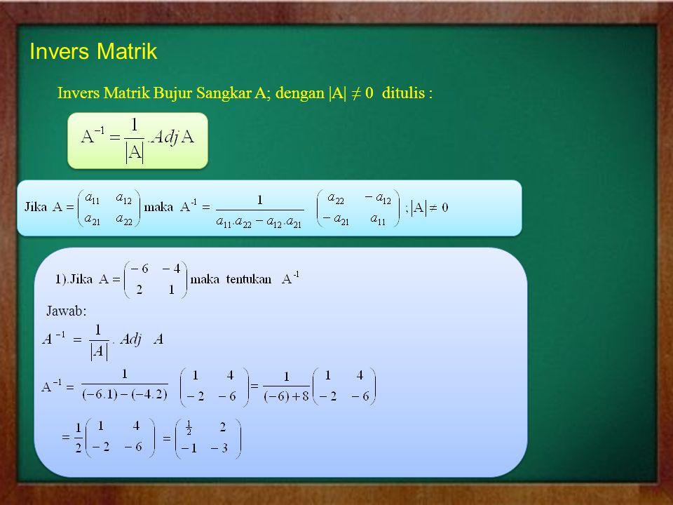 Invers Matrik Invers Matrik Bujur Sangkar A; dengan |A| ≠ 0 ditulis : Jawab: