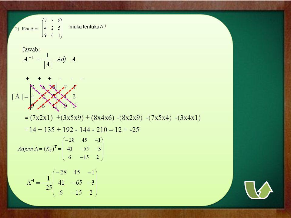 2). Jika A = maka tentuka A -1 Jawab: + + +- - - = ( 7x2x1) +(3x5x9)+ (8x4x6)-(8x2x9)-(7x5x4)-(3x4x1) =14 + 135 + 192 - 144 - 210 – 12 = -25
