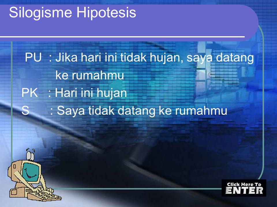 Silogisme Hipotesis PU : Jika hari ini tidak hujan, saya datang ke rumahmu PK : Hari ini hujan S : Saya tidak datang ke rumahmu