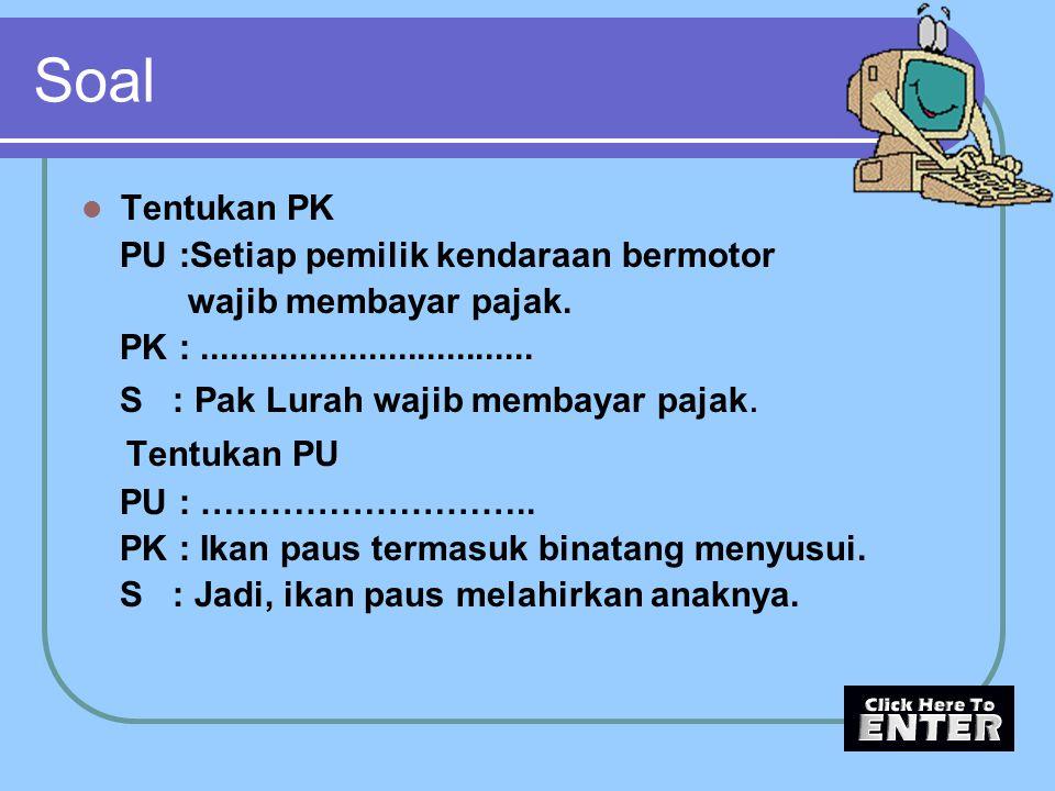 Soal Tentukan PK PU :Setiap pemilik kendaraan bermotor wajib membayar pajak. PK :.................................. S : Pak Lurah wajib membayar pajak