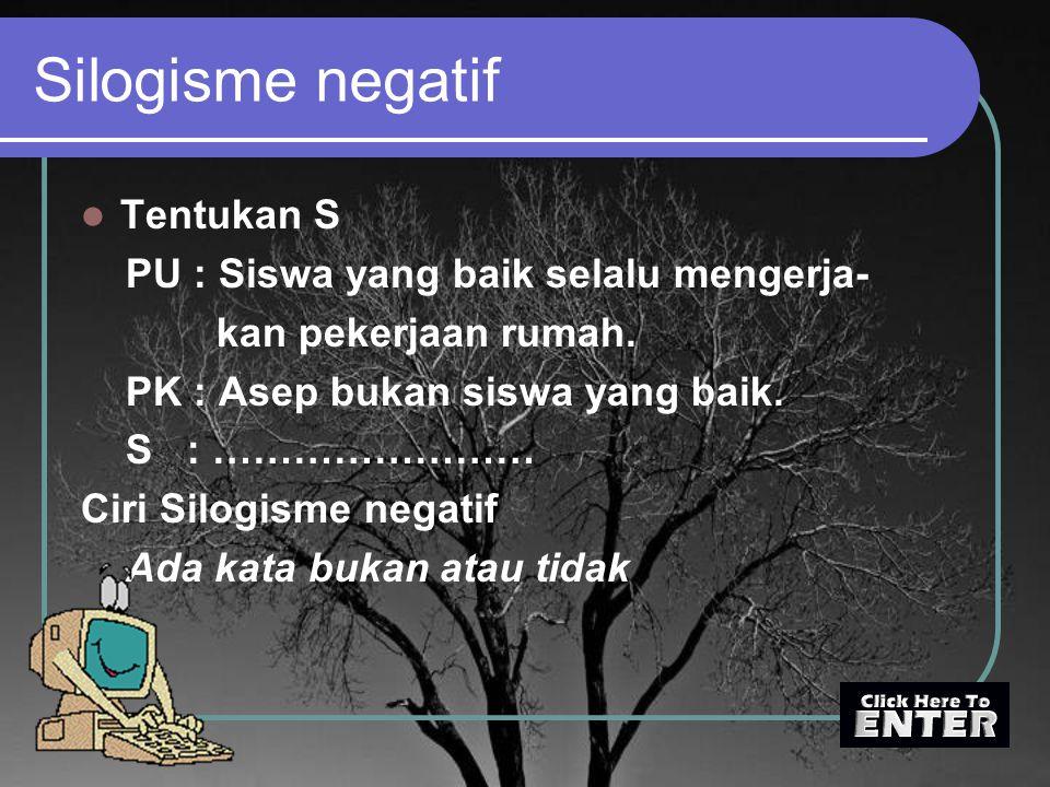Silogisme negatif Tentukan S PU : Siswa yang baik selalu mengerja- kan pekerjaan rumah. PK : Asep bukan siswa yang baik. S : …………………… Ciri Silogisme n