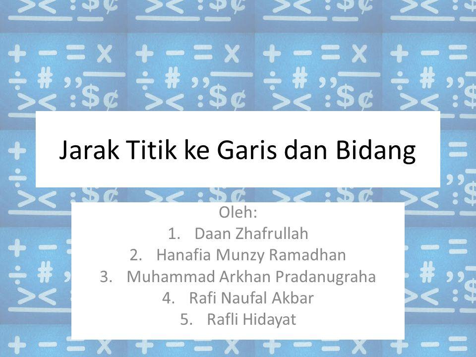 Jarak Titik ke Garis dan Bidang Oleh: 1.Daan Zhafrullah 2.Hanafia Munzy Ramadhan 3.Muhammad Arkhan Pradanugraha 4.Rafi Naufal Akbar 5.Rafli Hidayat