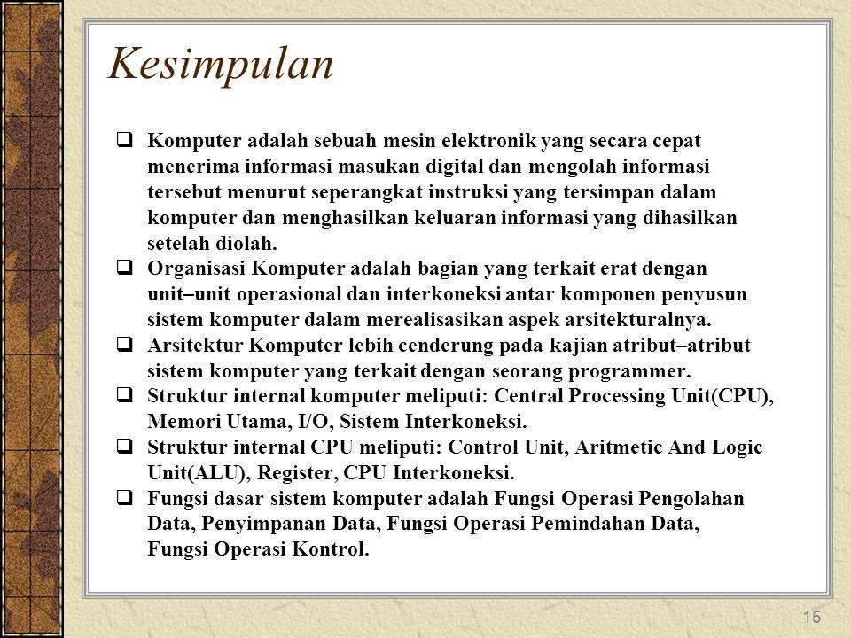 15 Kesimpulan  Komputer adalah sebuah mesin elektronik yang secara cepat menerima informasi masukan digital dan mengolah informasi tersebut menurut seperangkat instruksi yang tersimpan dalam komputer dan menghasilkan keluaran informasi yang dihasilkan setelah diolah.