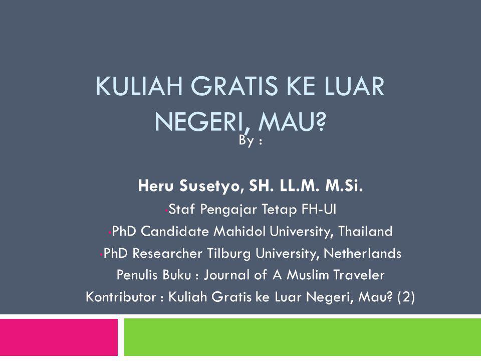 KULIAH GRATIS KE LUAR NEGERI, MAU? By : Heru Susetyo, SH. LL.M. M.Si. Staf Pengajar Tetap FH-UI PhD Candidate Mahidol University, Thailand PhD Researc