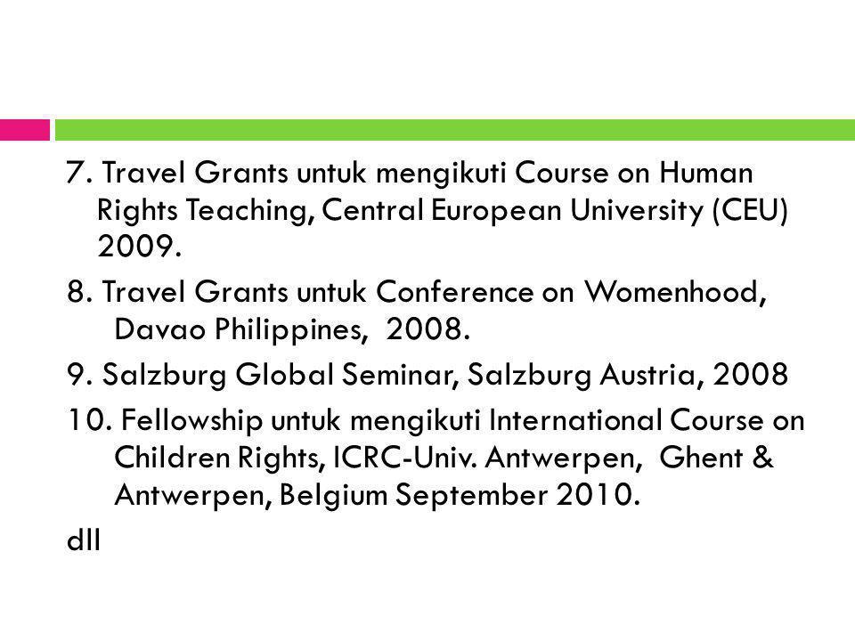 7. Travel Grants untuk mengikuti Course on Human Rights Teaching, Central European University (CEU) 2009. 8. Travel Grants untuk Conference on Womenho