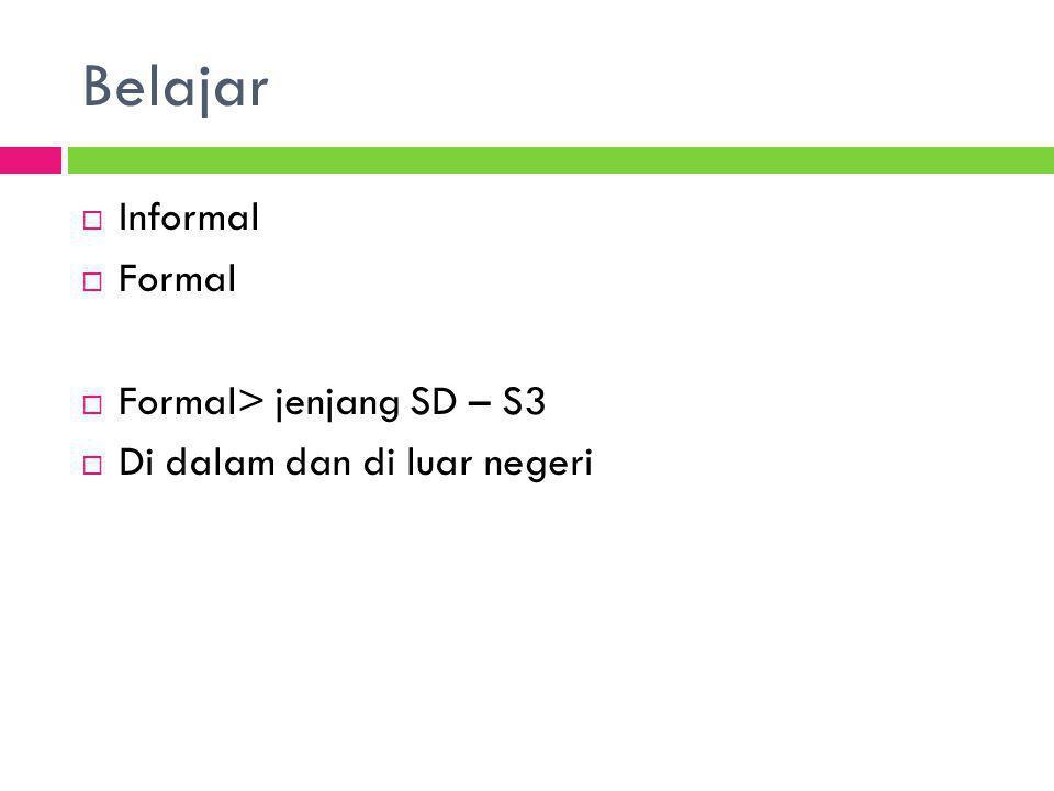  Informal  Formal  Formal> jenjang SD – S3  Di dalam dan di luar negeri Belajar