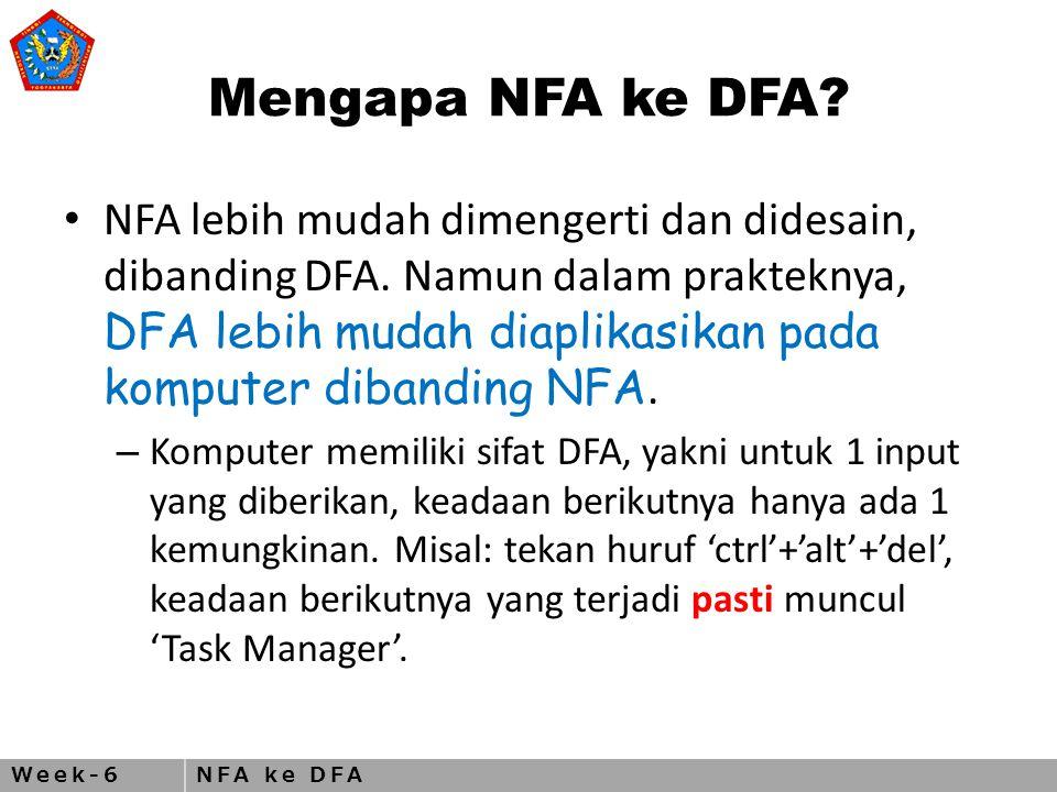 Week-6NFA ke DFA Mengapa NFA ke DFA. NFA lebih mudah dimengerti dan didesain, dibanding DFA.