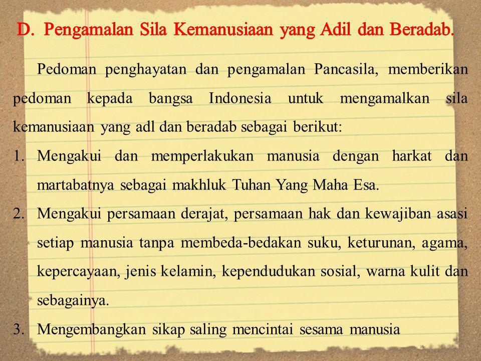 Pedoman penghayatan dan pengamalan Pancasila, memberikan pedoman kepada bangsa Indonesia untuk mengamalkan sila kemanusiaan yang adl dan beradab sebagai berikut: 1.Mengakui dan memperlakukan manusia dengan harkat dan martabatnya sebagai makhluk Tuhan Yang Maha Esa.