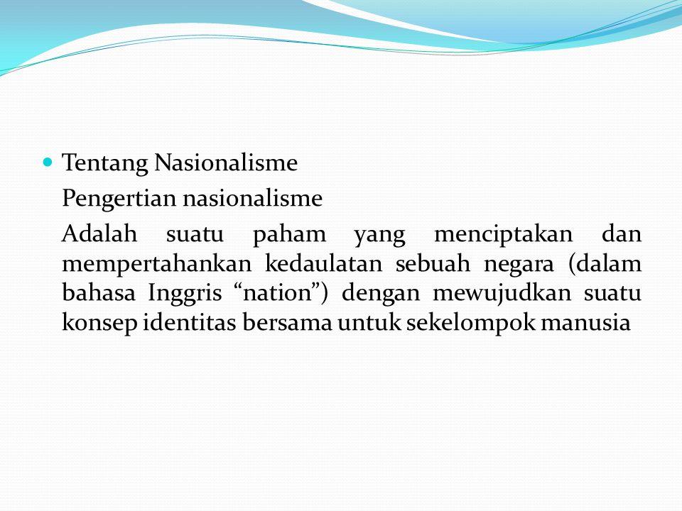 """Tentang Nasionalisme Pengertian nasionalisme Adalah suatu paham yang menciptakan dan mempertahankan kedaulatan sebuah negara (dalam bahasa Inggris """"na"""
