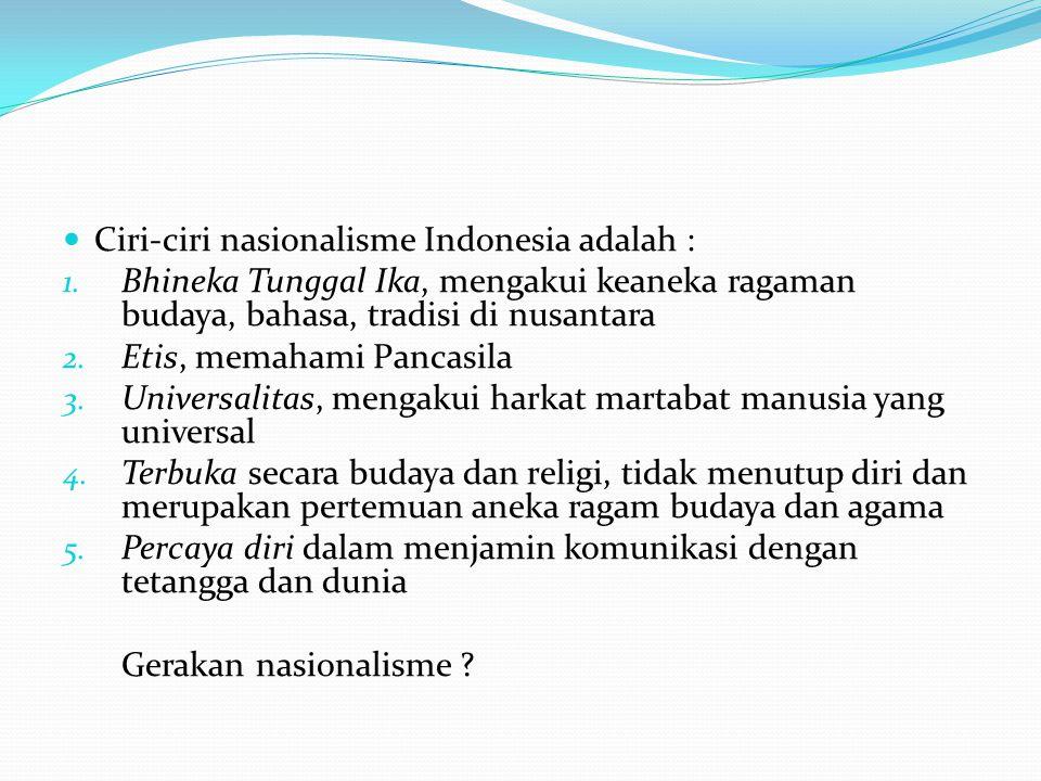 Ciri-ciri nasionalisme Indonesia adalah : 1. Bhineka Tunggal Ika, mengakui keaneka ragaman budaya, bahasa, tradisi di nusantara 2. Etis, memahami Panc