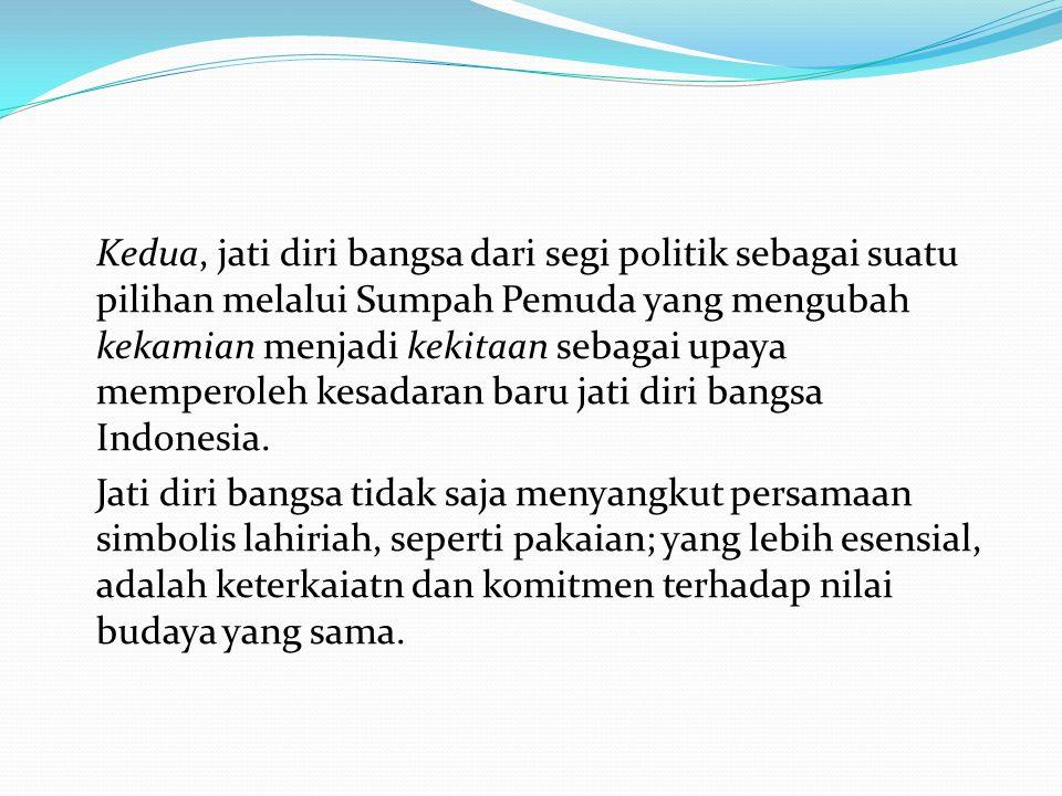 Kedua, jati diri bangsa dari segi politik sebagai suatu pilihan melalui Sumpah Pemuda yang mengubah kekamian menjadi kekitaan sebagai upaya memperoleh