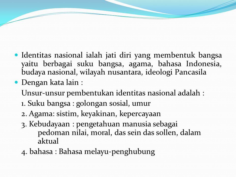 Identitas nasional ialah jati diri yang membentuk bangsa yaitu berbagai suku bangsa, agama, bahasa Indonesia, budaya nasional, wilayah nusantara, ideo