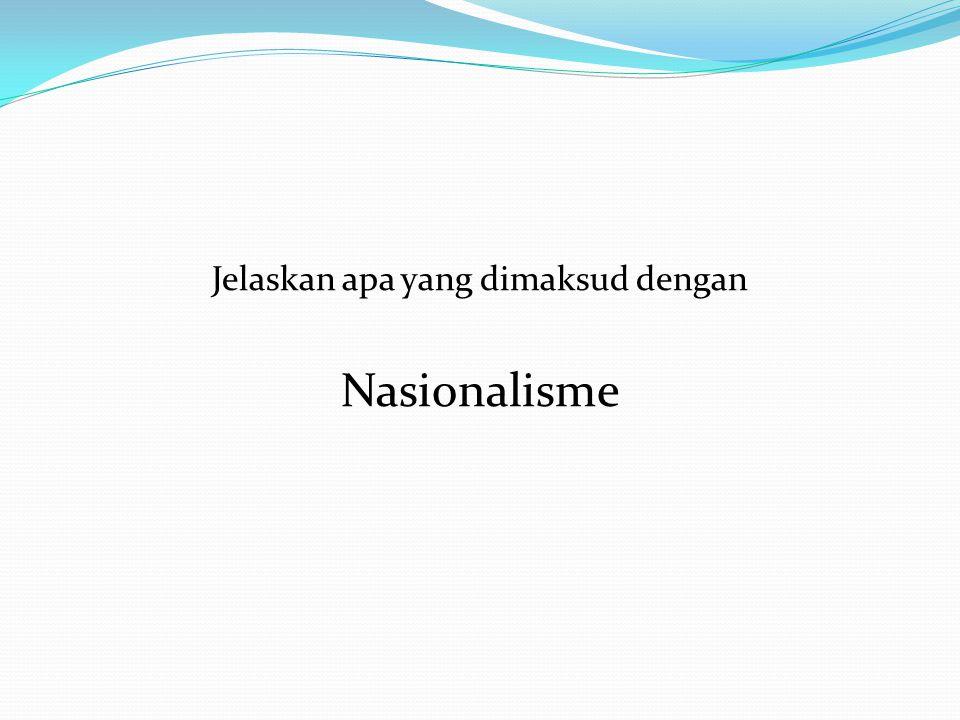 Tentang Nasionalisme Pengertian nasionalisme Adalah suatu paham yang menciptakan dan mempertahankan kedaulatan sebuah negara (dalam bahasa Inggris nation ) dengan mewujudkan suatu konsep identitas bersama untuk sekelompok manusia