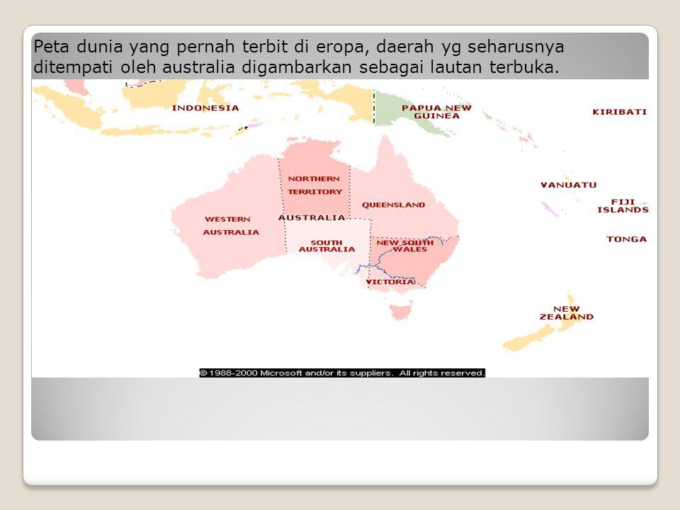 Peta dunia yang pernah terbit di eropa, daerah yg seharusnya ditempati oleh australia digambarkan sebagai lautan terbuka.