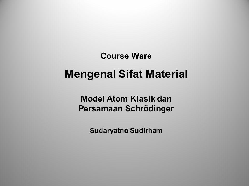 Course Ware Mengenal Sifat Material Model Atom Klasik dan Persamaan Schrödinger Sudaryatno Sudirham