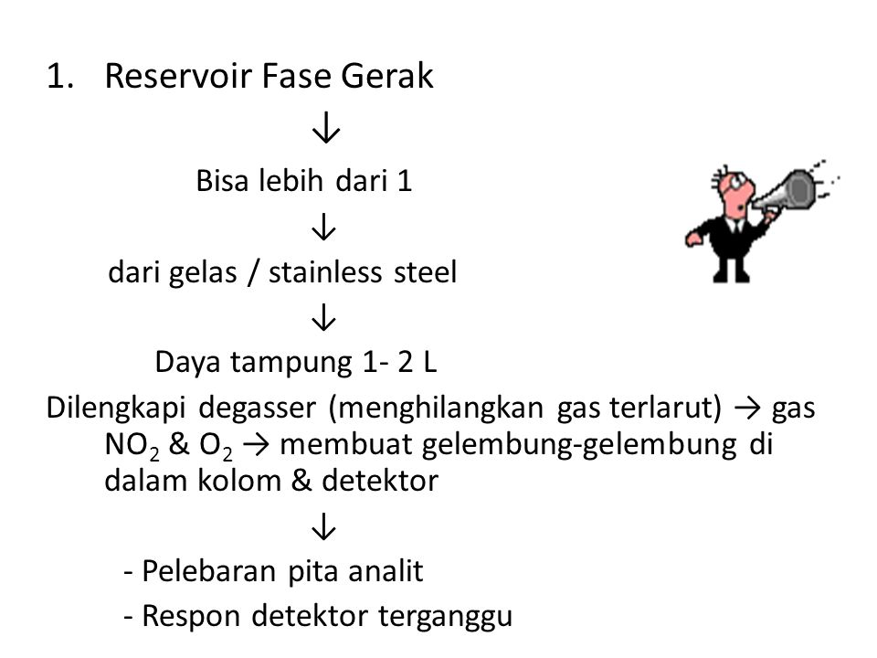 1.Reservoir Fase Gerak ↓ Bisa lebih dari 1 ↓ dari gelas / stainless steel ↓ Daya tampung 1- 2 L Dilengkapi degasser (menghilangkan gas terlarut) → gas NO 2 & O 2 → membuat gelembung-gelembung di dalam kolom & detektor ↓ - Pelebaran pita analit - Respon detektor terganggu