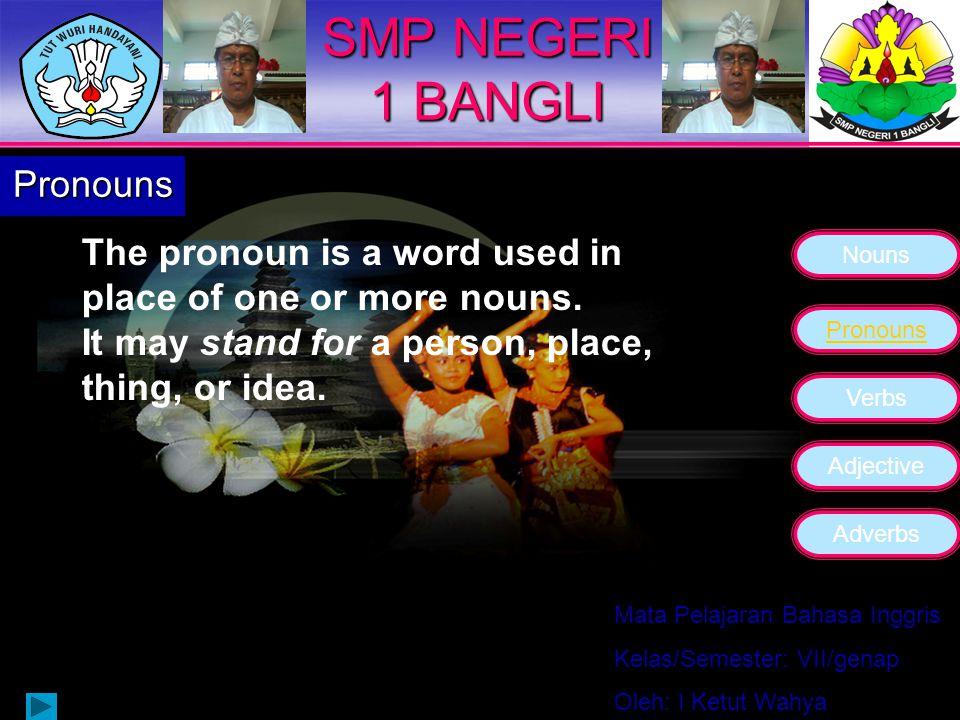 Nouns Pronouns Verbs Adjective Adverbs Mata Pelajaran Bahasa Inggris Kelas/Semester: VII/genap Oleh: I Ketut Wahya SMP NEGERI 1 BANGLI Nouns Word that names a person, a place, a thing, an idea.