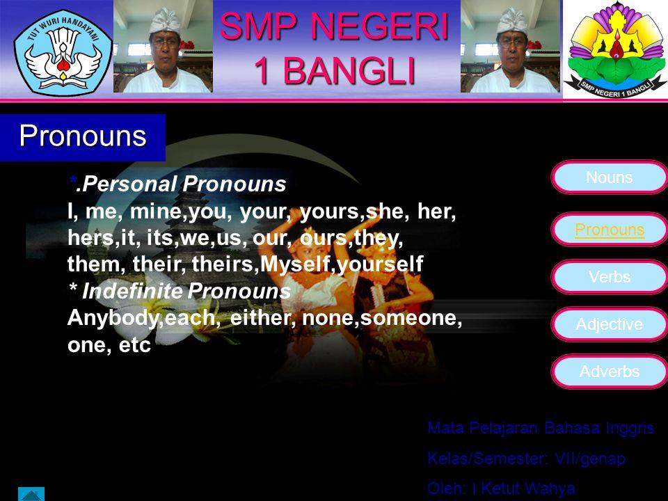 Nouns Pronouns Verbs Adjective Adverbs Mata Pelajaran Bahasa Inggris Kelas/Semester: VII/genap Oleh: I Ketut Wahya SMP NEGERI 1 BANGLI Pronouns The pronoun is a word used in place of one or more nouns.