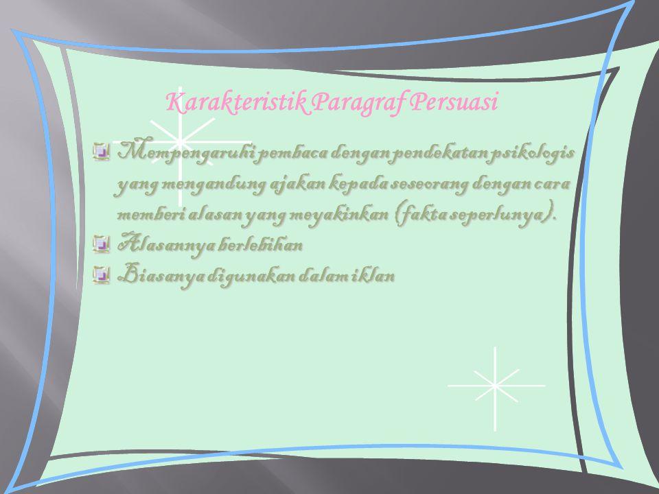 Karakteristik Paragraf Persuasi Mempengaruhi pembaca dengan pendekatan psikologis yang mengandung ajakan kepada seseorang dengan cara memberi alasan y