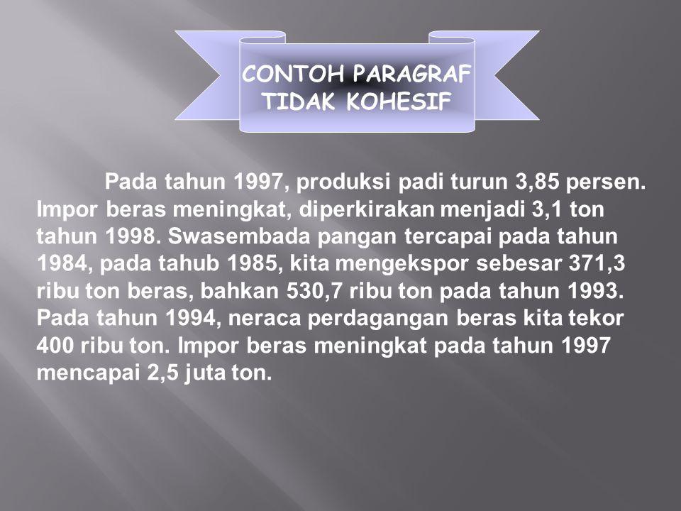 CONTOH PARAGRAF TIDAK KOHESIF Pada tahun 1997, produksi padi turun 3,85 persen. Impor beras meningkat, diperkirakan menjadi 3,1 ton tahun 1998. Swasem
