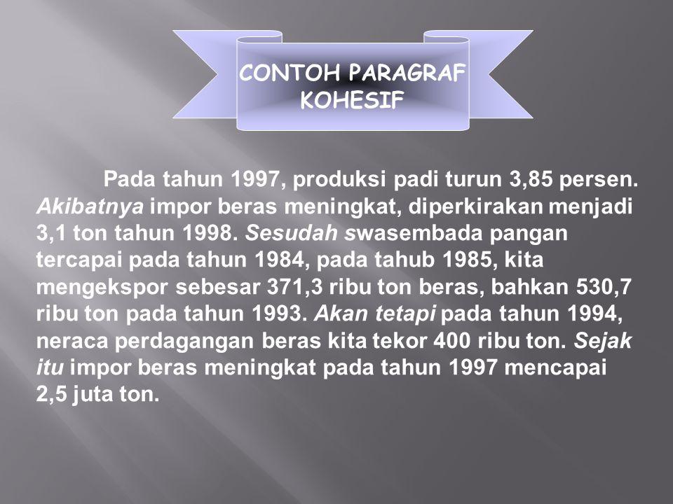 CONTOH PARAGRAF KOHESIF Pada tahun 1997, produksi padi turun 3,85 persen. Akibatnya impor beras meningkat, diperkirakan menjadi 3,1 ton tahun 1998. Se