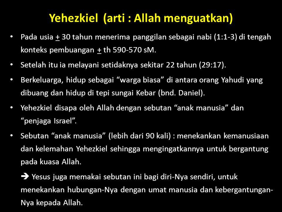 Yehezkiel (arti : Allah menguatkan) Pada usia + 30 tahun menerima panggilan sebagai nabi (1:1-3) di tengah konteks pembuangan + th 590-570 sM. Setelah