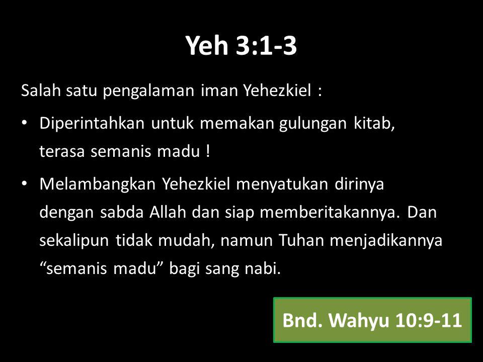 Yeh 3:1-3 Salah satu pengalaman iman Yehezkiel : Diperintahkan untuk memakan gulungan kitab, terasa semanis madu ! Melambangkan Yehezkiel menyatukan d