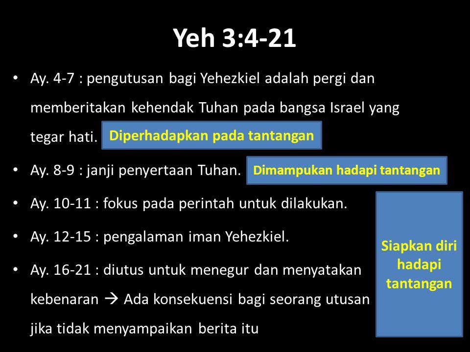 Yeh 3:4-21 Ay. 4-7 : pengutusan bagi Yehezkiel adalah pergi dan memberitakan kehendak Tuhan pada bangsa Israel yang tegar hati. Ay. 8-9 : janji penyer