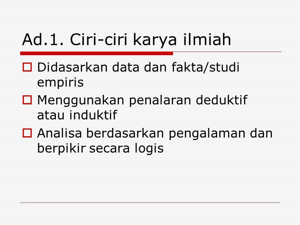Ad.1. Ciri-ciri karya ilmiah  Didasarkan data dan fakta/studi empiris  Menggunakan penalaran deduktif atau induktif  Analisa berdasarkan pengalaman