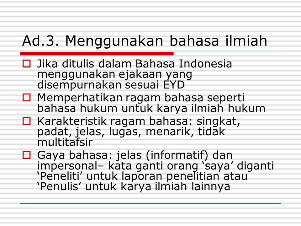 Ad.3. Menggunakan bahasa ilmiah  Jika ditulis dalam Bahasa Indonesia menggunakan ejakaan yang disempurnakan sesuai EYD  Memperhatikan ragam bahasa s