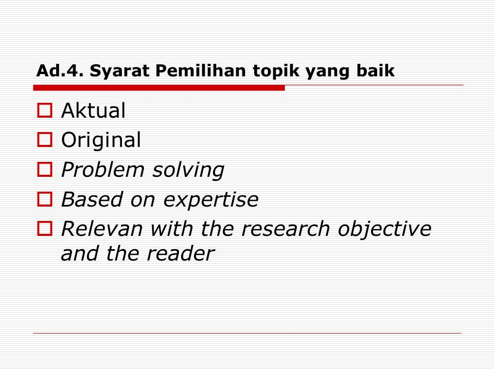 Ad.4. Syarat Pemilihan topik yang baik  Aktual  Original  Problem solving  Based on expertise  Relevan with the research objective and the reader