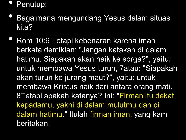 Penutup: Bagaimana mengundang Yesus dalam situasi kita? Rom 10:6 Tetapi kebenaran karena iman berkata demikian: