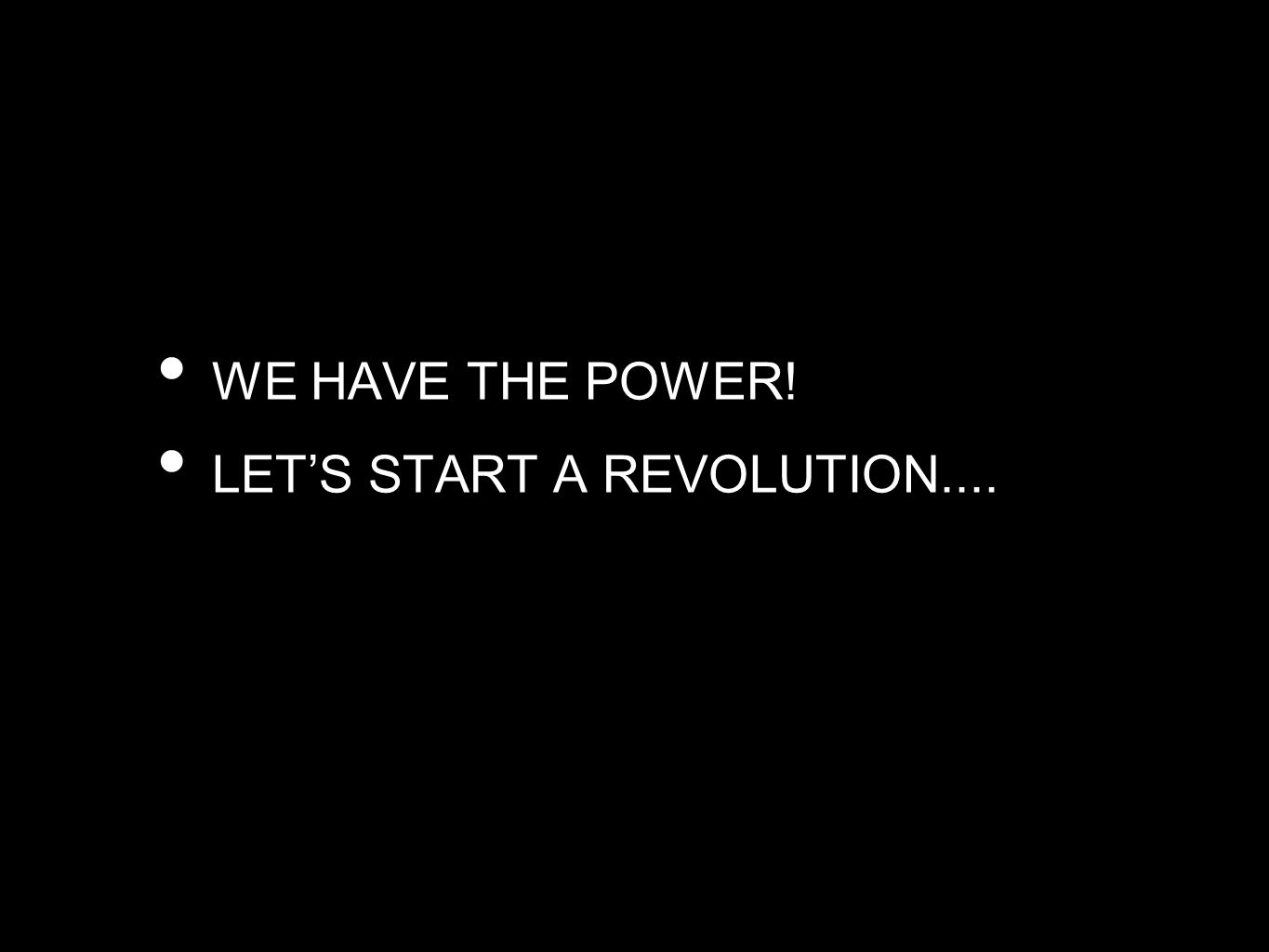 WE HAVE THE POWER! LET'S START A REVOLUTION....