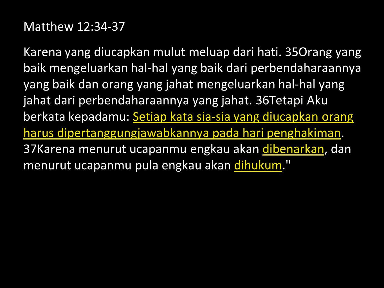 Matthew 12:34-37 Karena yang diucapkan mulut meluap dari hati.