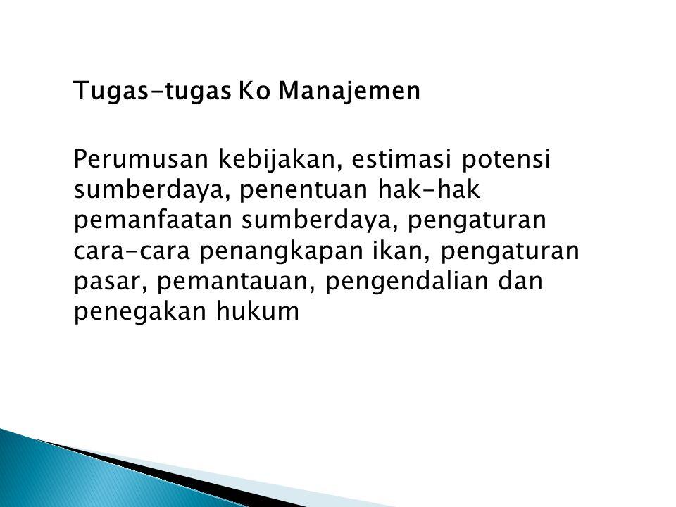 Tugas-tugas Ko Manajemen Perumusan kebijakan, estimasi potensi sumberdaya, penentuan hak-hak pemanfaatan sumberdaya, pengaturan cara-cara penangkapan