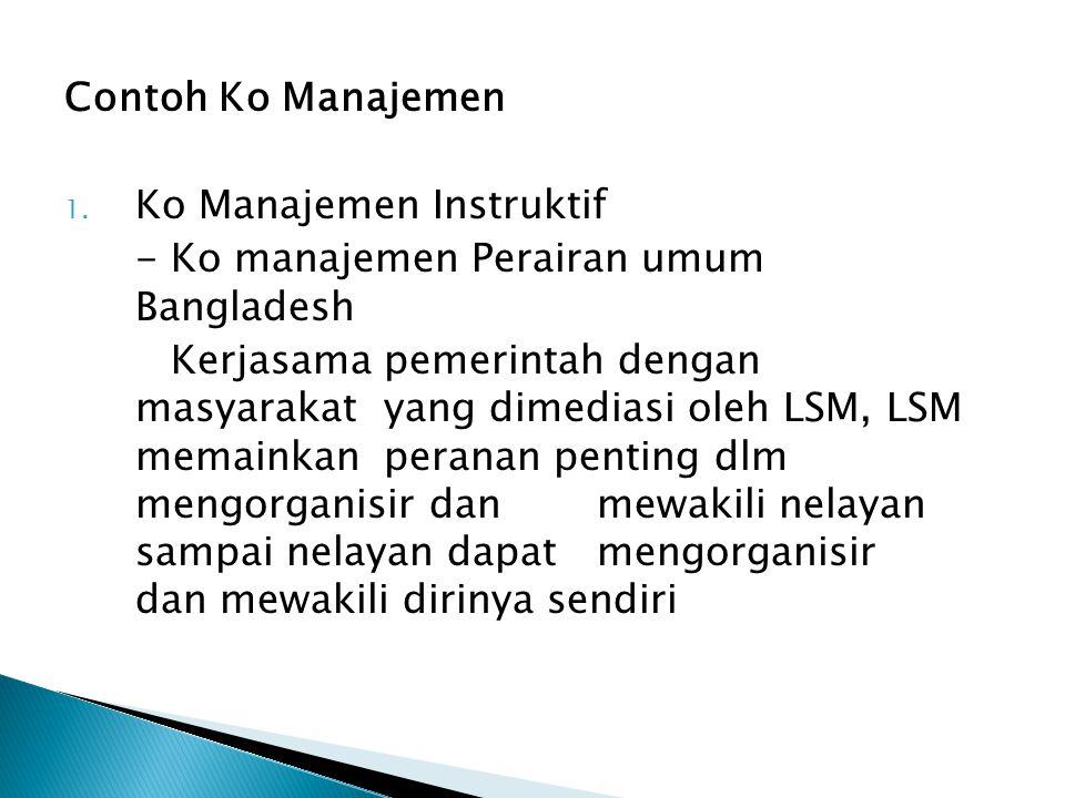 Contoh Ko Manajemen 1. Ko Manajemen Instruktif - Ko manajemen Perairan umum Bangladesh Kerjasama pemerintah dengan masyarakat yang dimediasi oleh LSM,