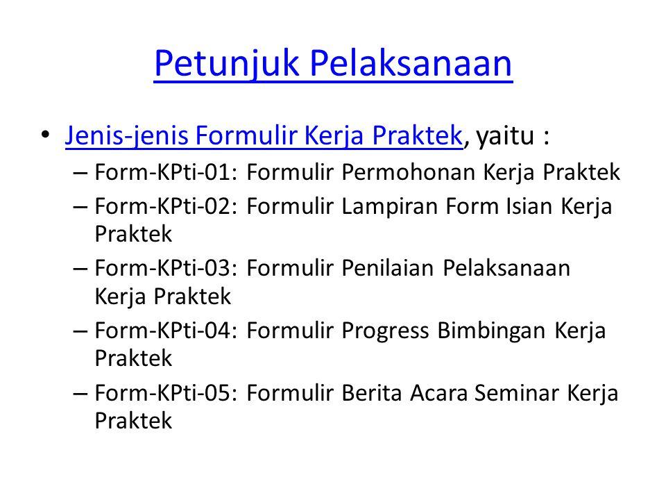 Petunjuk Pelaksanaan Jenis-jenis Formulir Kerja Praktek, yaitu : Jenis-jenis Formulir Kerja Praktek – Form-KPti-01: Formulir Permohonan Kerja Praktek – Form-KPti-02: Formulir Lampiran Form Isian Kerja Praktek – Form-KPti-03: Formulir Penilaian Pelaksanaan Kerja Praktek – Form-KPti-04: Formulir Progress Bimbingan Kerja Praktek – Form-KPti-05: Formulir Berita Acara Seminar Kerja Praktek