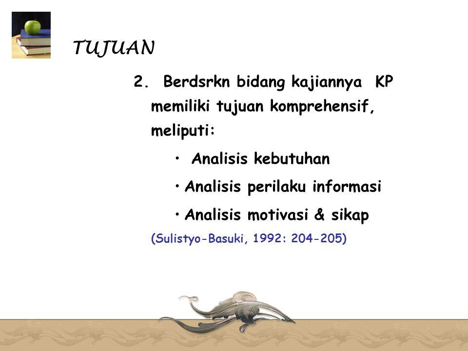 TUJUAN 2. Berdsrkn bidang kajiannya KP memiliki tujuan komprehensif, meliputi: Analisis kebutuhan Analisis perilaku informasi Analisis motivasi & sika