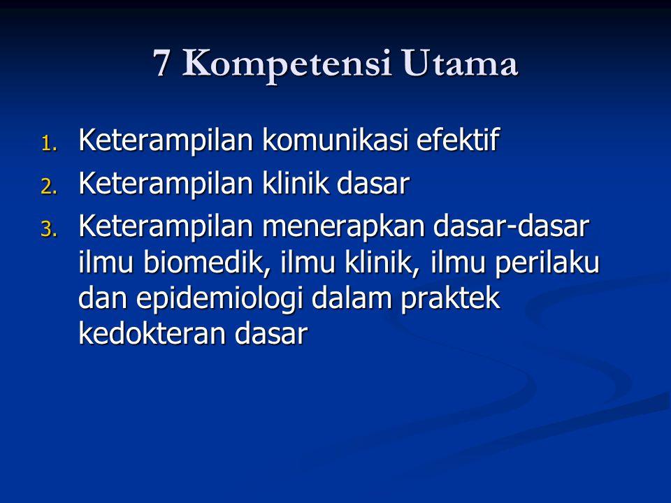 7 Kompetensi Utama 1. Keterampilan komunikasi efektif 2. Keterampilan klinik dasar 3. Keterampilan menerapkan dasar-dasar ilmu biomedik, ilmu klinik,