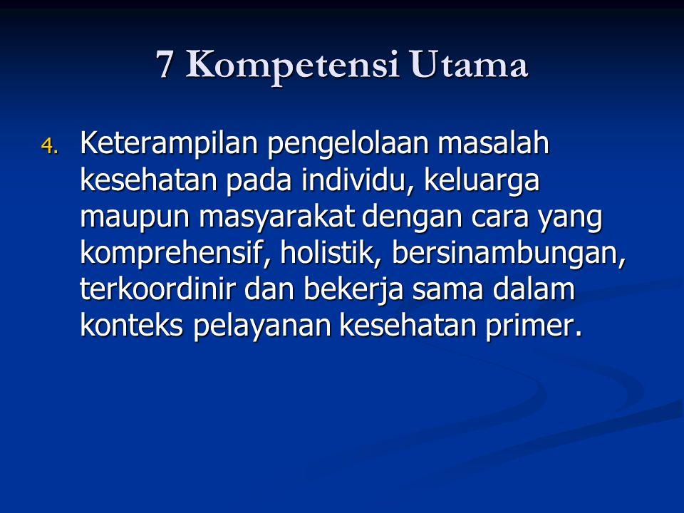 7 Kompetensi Utama 4. Keterampilan pengelolaan masalah kesehatan pada individu, keluarga maupun masyarakat dengan cara yang komprehensif, holistik, be