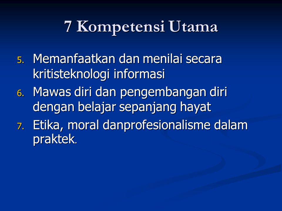 7 Kompetensi Utama 5. Memanfaatkan dan menilai secara kritisteknologi informasi 6. Mawas diri dan pengembangan diri dengan belajar sepanjang hayat 7.