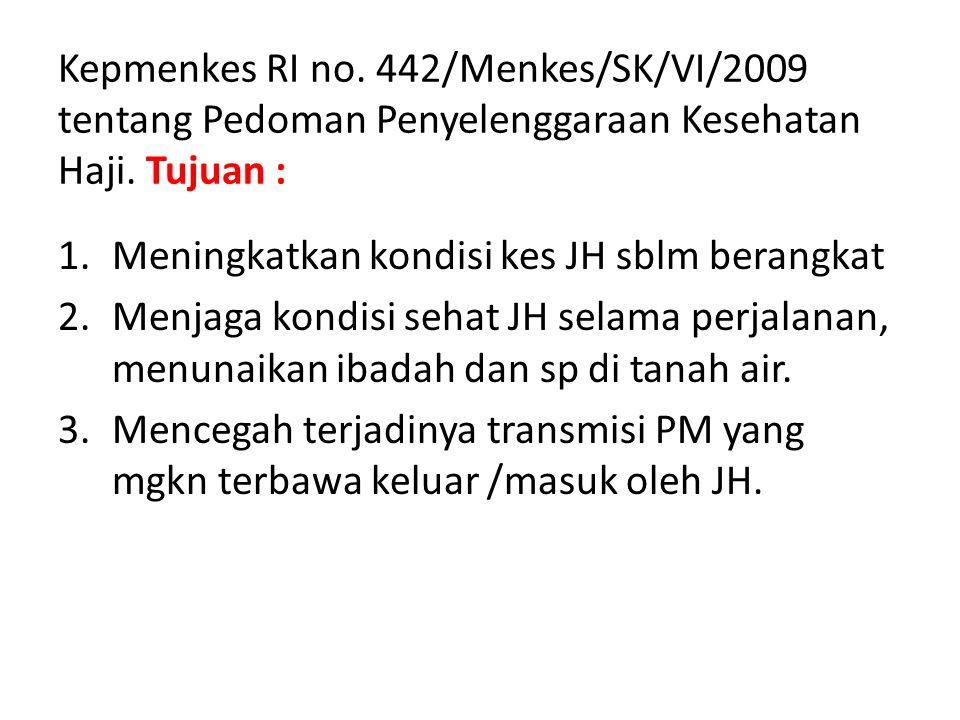 Kepmenkes RI no. 442/Menkes/SK/VI/2009 tentang Pedoman Penyelenggaraan Kesehatan Haji. Tujuan : 1.Meningkatkan kondisi kes JH sblm berangkat 2.Menjaga