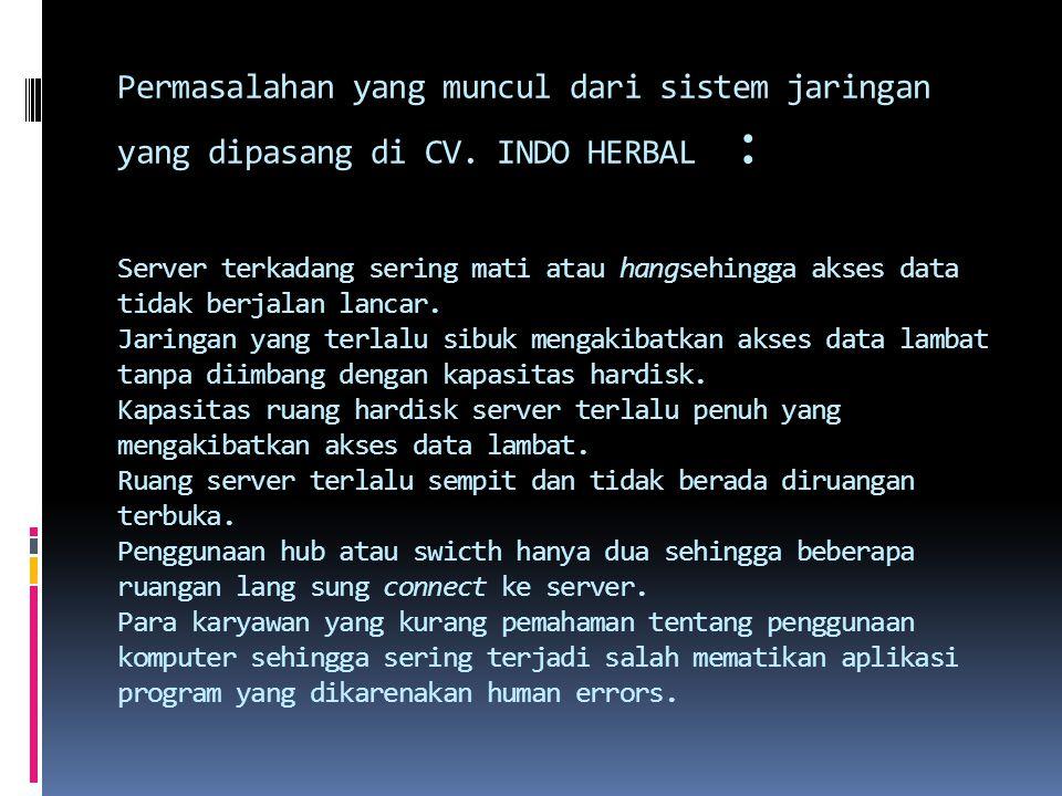 Permasalahan yang muncul dari sistem jaringan yang dipasang di CV. INDO HERBAL : Server terkadang sering mati atau hangsehingga akses data tidak berja