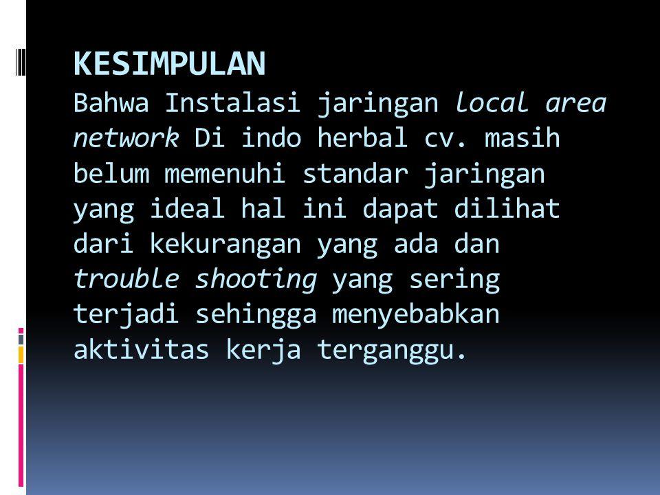 KESIMPULAN Bahwa Instalasi jaringan local area network Di indo herbal cv. masih belum memenuhi standar jaringan yang ideal hal ini dapat dilihat dari