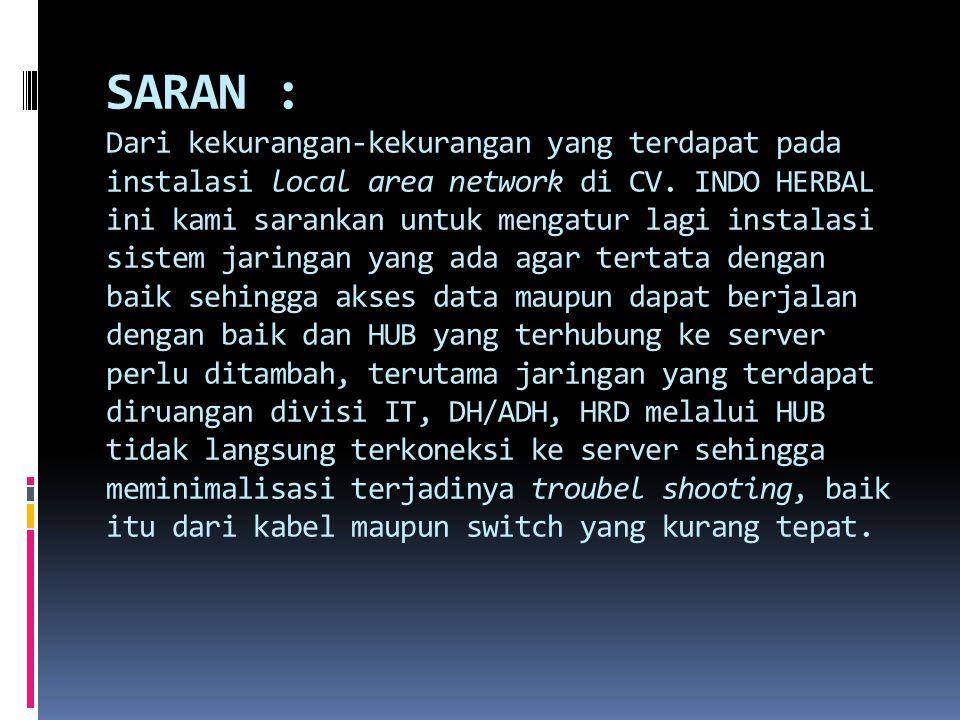 SARAN : Dari kekurangan-kekurangan yang terdapat pada instalasi local area network di CV. INDO HERBAL ini kami sarankan untuk mengatur lagi instalasi