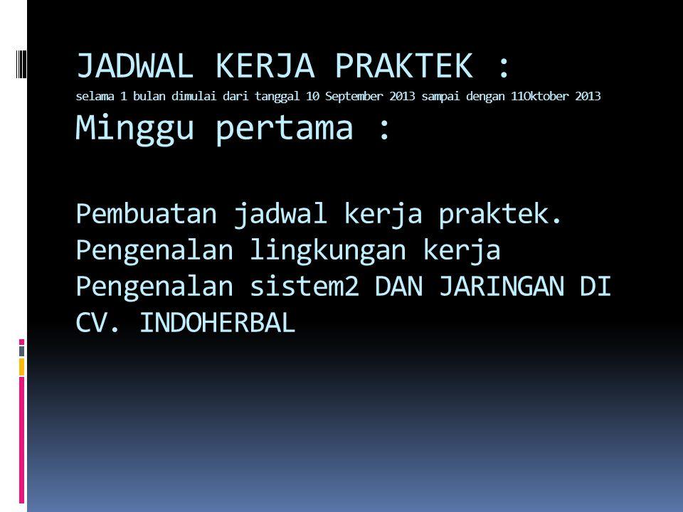 JADWAL KERJA PRAKTEK : selama 1 bulan dimulai dari tanggal 10 September 2013 sampai dengan 11Oktober 2013 Minggu pertama : Pembuatan jadwal kerja praktek.