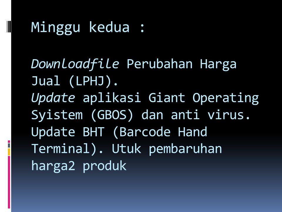 Minggu kedua : Downloadfile Perubahan Harga Jual (LPHJ). Update aplikasi Giant Operating Syistem (GBOS) dan anti virus. Update BHT (Barcode Hand Termi